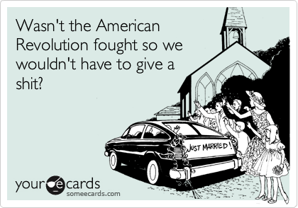 Wasn't the American Revolution fought so we wouldn't have to give a shit?