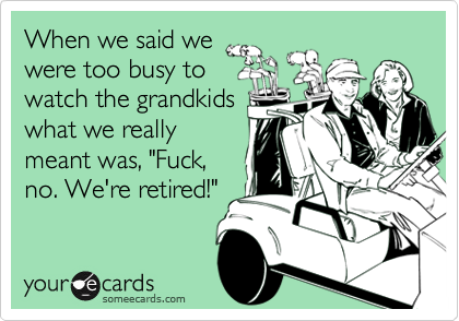 "When we said we were too busy to watch the grandkids what we really meant was, ""Fuck, no. We're retired!"""