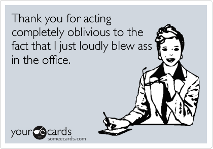 Thank you for acting completely oblivious to the fact that I just loudly blew ass in the office.