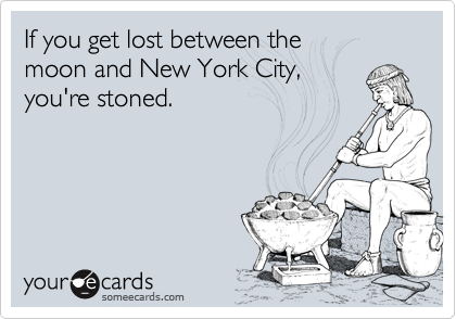 If you get lost between the  moon and New York City,  you're stoned.