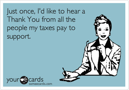 Just once, I'd like to hear a Thank You from all the people my taxes pay to support.