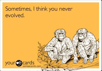 Sometimes, I think you never evolved.