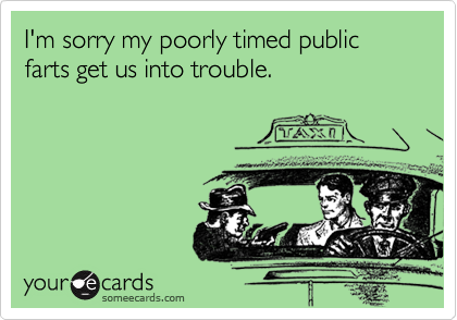 I'm sorry my poorly timed public farts get us into trouble.