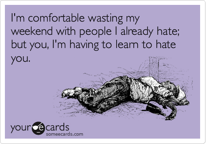 I'm comfortable wasting my weekend with people I already hate; but you, I'm having to learn to hate you.