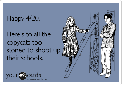 Happy 4/20.  Here's to all the copycats too stoned to shoot up their schools.