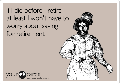 If I die before I retire  at least I won't have to worry about saving  for retirement.