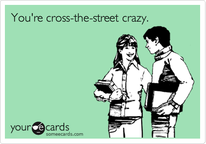You're cross-the-street crazy.