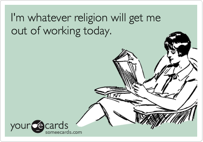 I'm whatever religion will get me out of working today.
