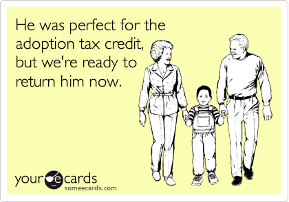 He was perfect for the adoption tax credit, but we're ready to return him now.