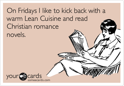 On Fridays I like to kick back with a warm Lean Cuisine and read Christian romance novels.