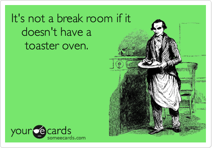 It's not a break room if it    doesn't have a     toaster oven.