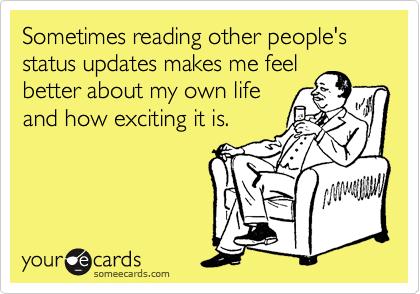 Sometimes reading other people's status updates makes me feel better about my own life and how exciting it is.