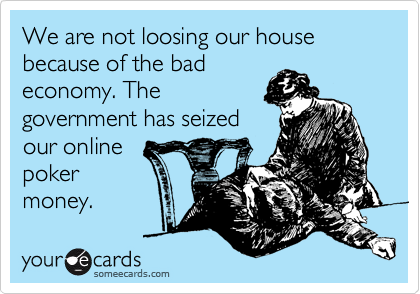 We are not loosing our house because of the bad economy. The government has seized our online poker money.