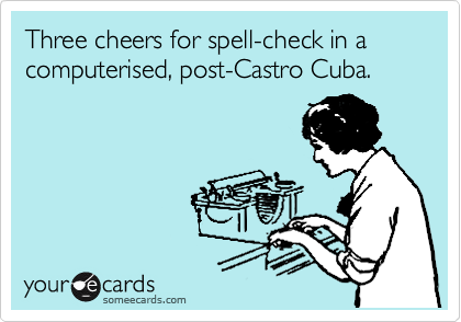 Three cheers for spell-check in a computerised, post-Castro Cuba.