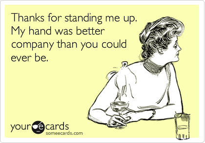 Thanks for standing me up. My hand was better company than you could ever be.