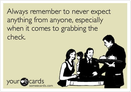Always remember to never expect anything from anyone, especially when it comes to grabbing the check.