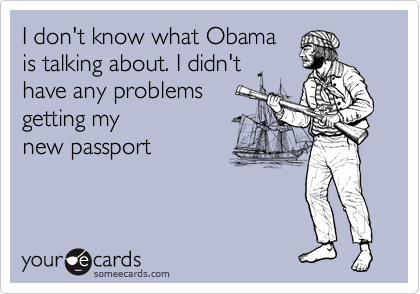I don't know what Obama is talking about. I didn't have any problems getting my  new passport