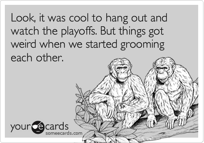Look, it was cool to hang out and watch the playoffs. But things got weird when we started grooming each other.