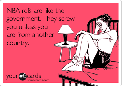 NBA refs are like the government. They screw you unless you are from another country.
