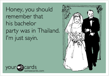 Honey, you should remember that his bachelor party was in Thailand. I'm just sayin.