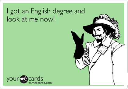 I got an English degree and look at me now!