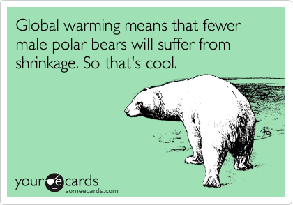 Global warming means that fewer male polar bears will suffer from shrinkage. So that's cool.
