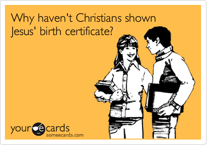 Why haven't Christians shown Jesus' birth certificate?