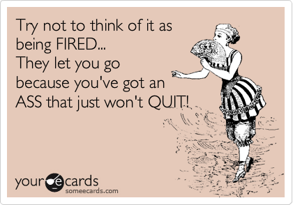 Try not to think of it as being FIRED... They let you go because you've got an ASS that just won't QUIT!