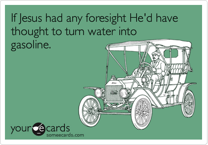 If Jesus had any foresight He'd have thought to turn water into gasoline.