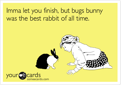 Imma let you finish, but bugs bunny was the best rabbit of all time.