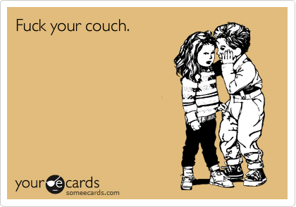 Fuck your couch.