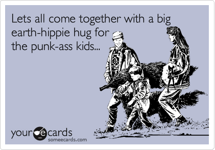 Lets all come together with a big earth-hippie hug for the punk-ass kids...