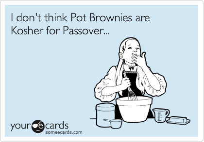 I don't think Pot Brownies are Kosher for Passover...