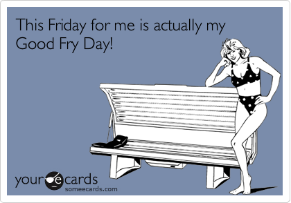 This Friday for me is actually my Good Fry Day!