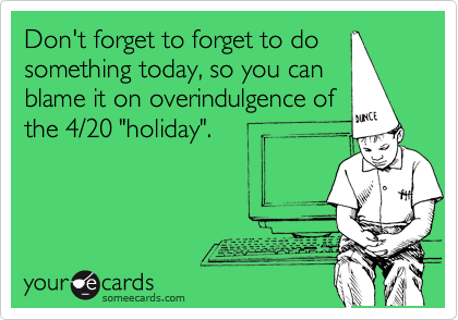 "Don't forget to forget to do something today, so you can blame it on overindulgence of the 4/20 ""holiday""."