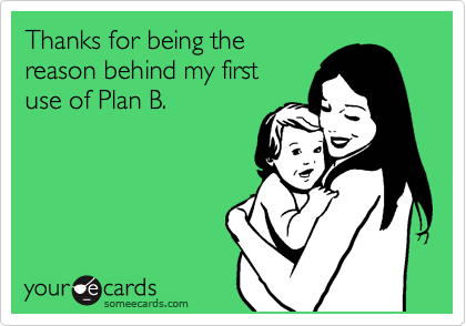 Thanks for being the reason behind my first use of Plan B.