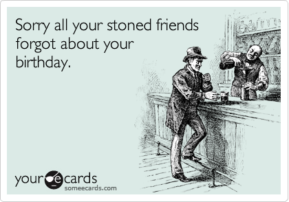 Sorry all your stoned friends forgot about your birthday.