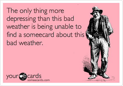 The only thing more depressing than this bad weather is being unable to find a someecard about this bad weather.
