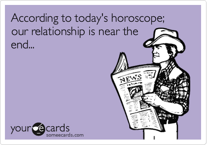 According to today's horoscope; our relationship is near the end...