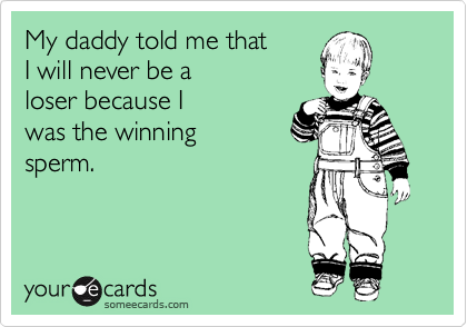 My daddy told me that I will never be a loser because I was the winning sperm.