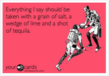 Everything I say should be taken with a grain of salt, a wedge of lime and a shot of tequila.