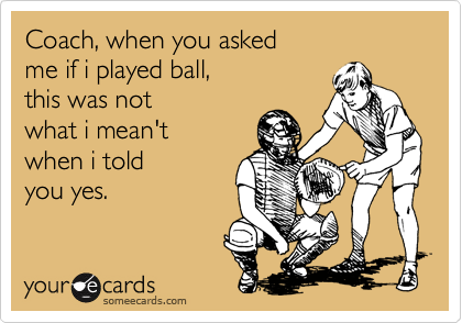 Coach, when you asked me if i played ball, this was not what i mean't when i told you yes.