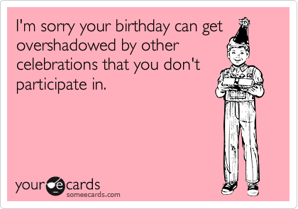 I'm sorry your birthday can get overshadowed by other celebrations that you don't participate in.