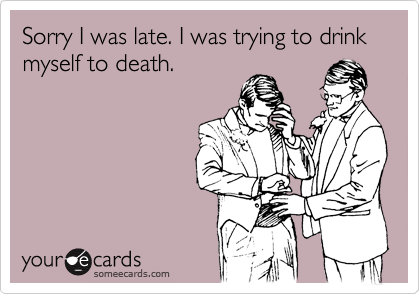 Sorry I was late. I was trying to drink myself to death.