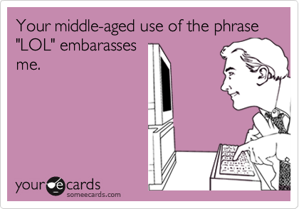 "Your middle-aged use of the phrase ""LOL"" embarasses me."