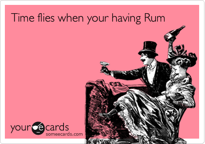 Time flies when your having Rum