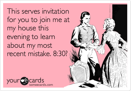This serves invitation for you to join me at my house this evening to learn about my most recent mistake. 8:30?