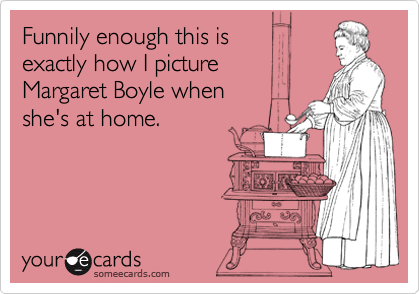 Funnily enough this is exactly how I picture Margaret Boyle when she's at home.