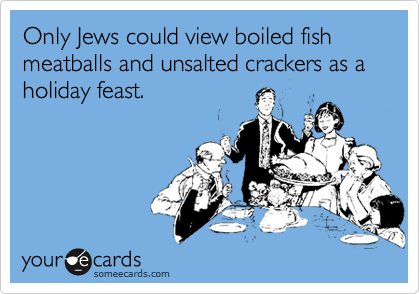 Only Jews could view boiled fish meatballs and unsalted crackers as a holiday feast.