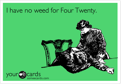 I have no weed for Four Twenty.